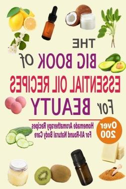 The Big Book Of Essential Oil Recipes For Beauty: Over 200 H